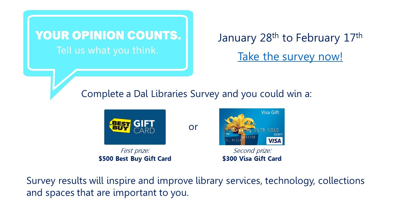 Your opinion counts. Tell us what you think! Complete the Dal Libraries Survey between Jan. 28th and Feb. 17th and you could win a $500 Best Buy gift card (first prize) or a $300 Visa gift card (second prize)! Survey results will inspire and improve library services, technology, collections and spaces that are important to you.