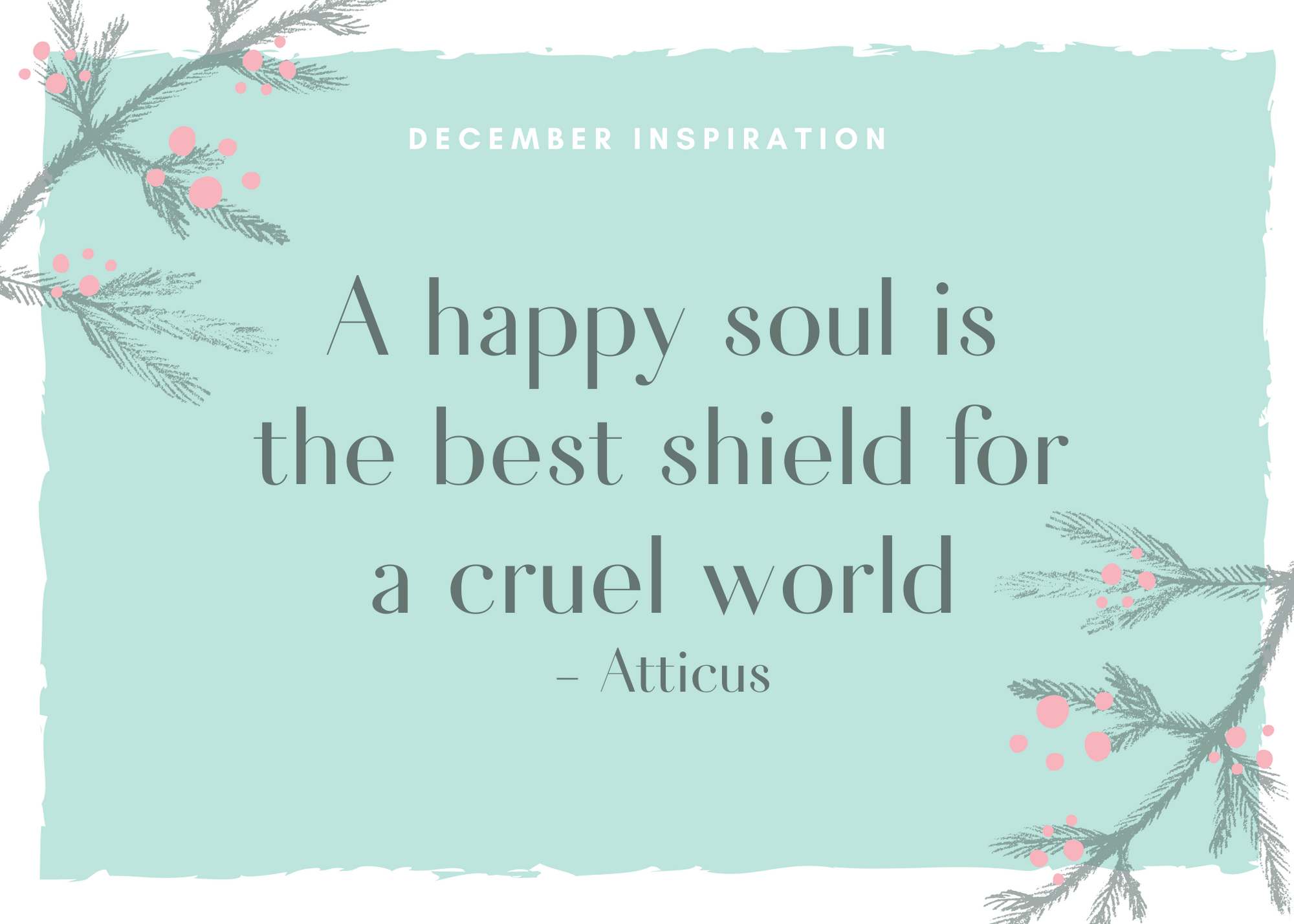 A happy soul is the best shield for a cruel world Atticus