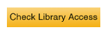 yellow button with black letters that say Check Library Access