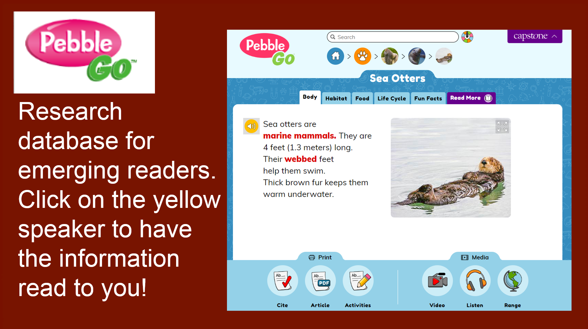 Research database for emerging readers. Click on the yellow speaker to have the information read to you!