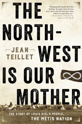 Book cover: The North-West is our mother : the story of Louis Riel's people, the Métis Nation. By Jean Teillet.
