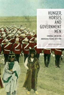 Hunger, Horses, and Government Men: Criminal Lawon the Aboriginal Plains, 1870-1905