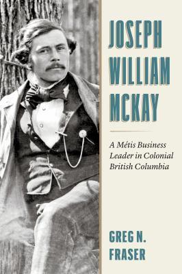Joseph William McKay: AMétis Business Leader in Colonial British Columbia