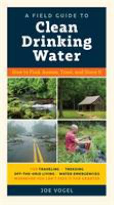 A Field Guide to Drinking Water: How to Find, Assess, Treat, and Store It
