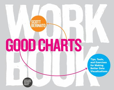 Good charts work book: tips, tools, and exercises and making better data visualizations