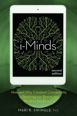 i-Minds: How and Why Constant Connectivity is Rewiring Our Brains and What to Do About It