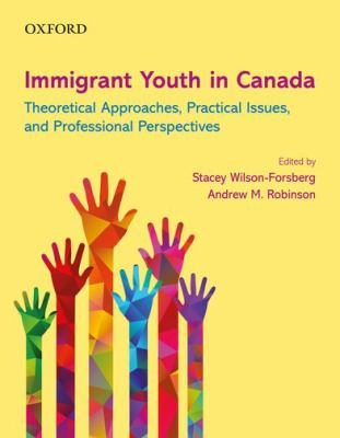 Immigrant Youth in Canada: Theoretical Approaches, Practical Issues, and Professional Perspectives
