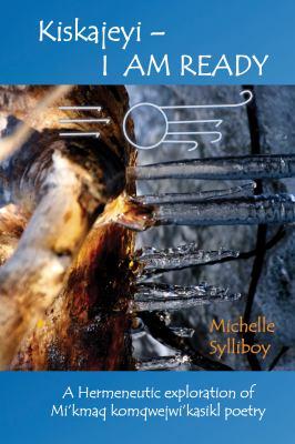Cover of Kiskajeyi = I am ready : a hermeneutic exploration of Mi'kmaq komqwejwi'kasikl poetry