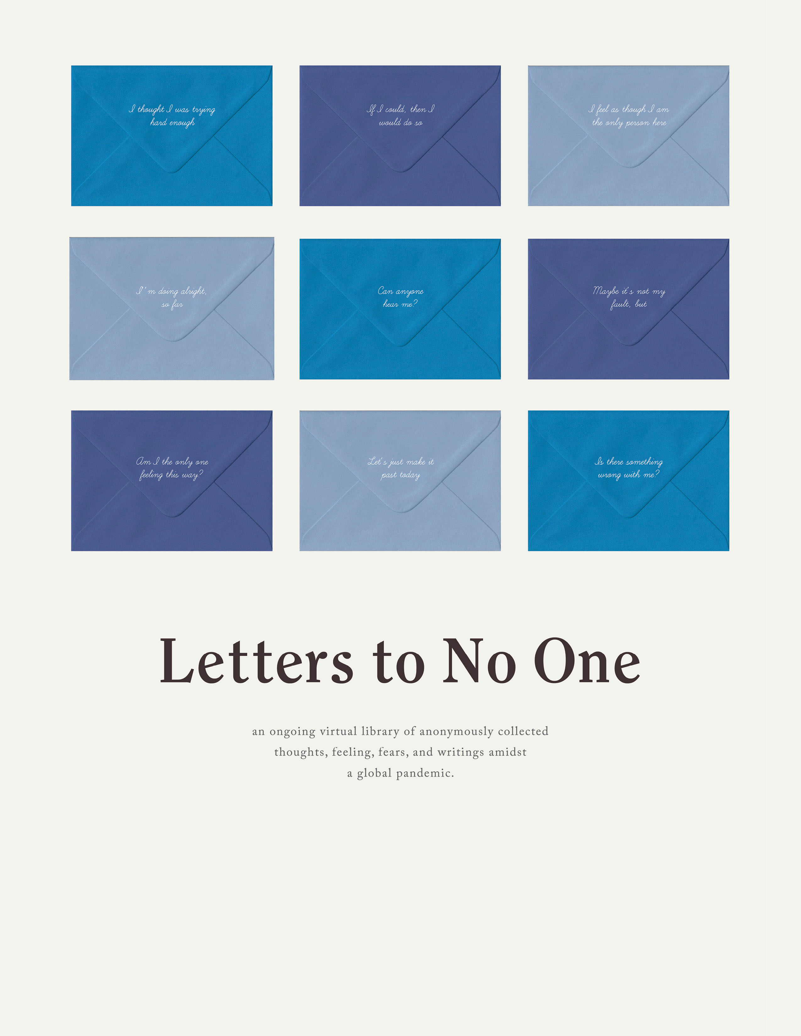 Letters to No One: An ongoing virtual library of anonymously collected thoughts, feeling, fears, and writings amidst a global pandemic. An image of 3 rows of 3 coloured envelopes with text at the back of them: I thought I was trying hard enough. IF I could, then I would do so. I feel as though I am the only person here. I'm doing alright, so far. Can anyone hear me? Maybe it's not my fault, but. Am I the only one feeling this way? Let's just make it past today. Is there something wrong with me?