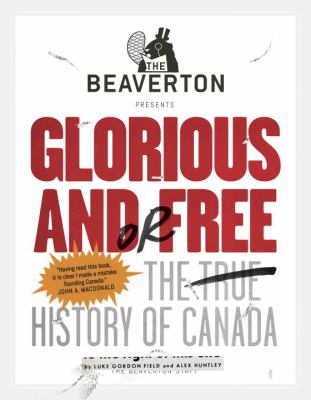 The Beaverton Presents Glorious and/or Free: The True History of Canada by Luke Field