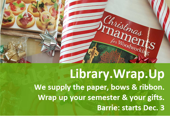 Library wrap up. We supply the paper, bows and ribbon. Wrap up your semester and your gifts.  Barrie: starts Dec. 3.