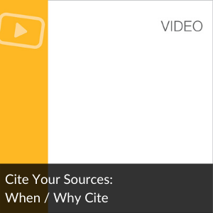 Link Video: Cite Your Sources: When / Why to Cite