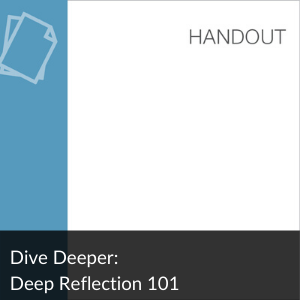 Handout: Dive Deeper - Deep Reflection 101