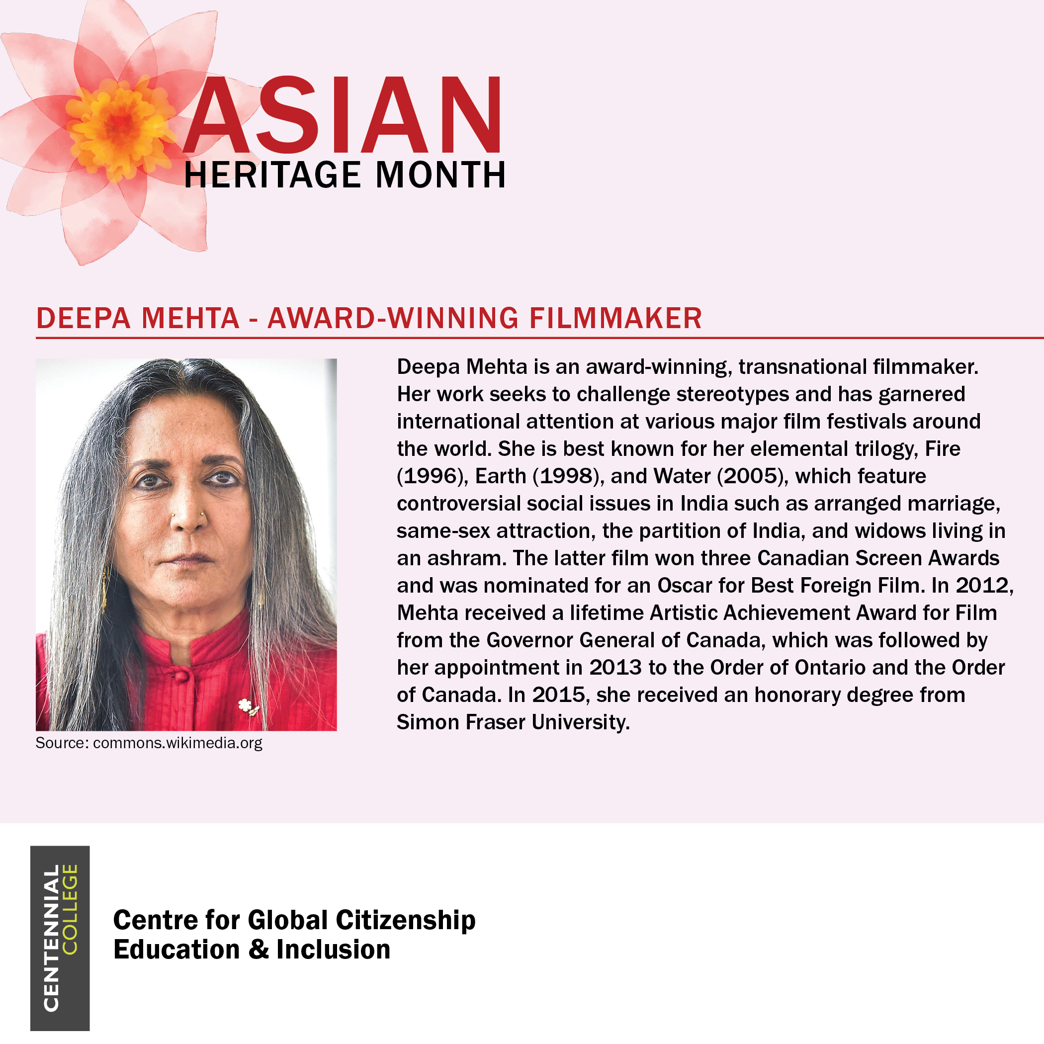 Asian Heritage Month spotlight on Deepa Mehta - Award-winning filmmaker. There is a photo of Deepa Mehta accompanied by the following text: Deepa Mehta is an award-winning, transnational filmmaker. Her work seeks to challenge stereotypes and has garnered International attention at various major film festivals around the world. She is best known for her elemental trilogy, Fire (1996), Earth (1998), and Water (2005), which feature controversial social issues in India such as arranged marriage, same-sex attraction, the partition of India, and widows living in an ashram. The latter film won three Canadian Screen Awards and was nominated for an Oscar for Best Foreign Film. In 2012, Mehta received a lifetime Artistic Achievement Award for Film from the Governor General of Candada, which was followed by her appointment in 2013 to the Order of Ontario and the Order of Canada. In 2015, she received an honorary degree from Simon Fraser University.